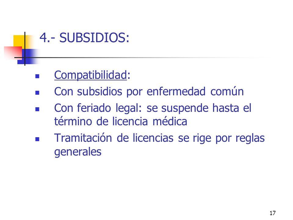 17 4.- SUBSIDIOS: Compatibilidad: Con subsidios por enfermedad común Con feriado legal: se suspende hasta el término de licencia médica Tramitación de licencias se rige por reglas generales