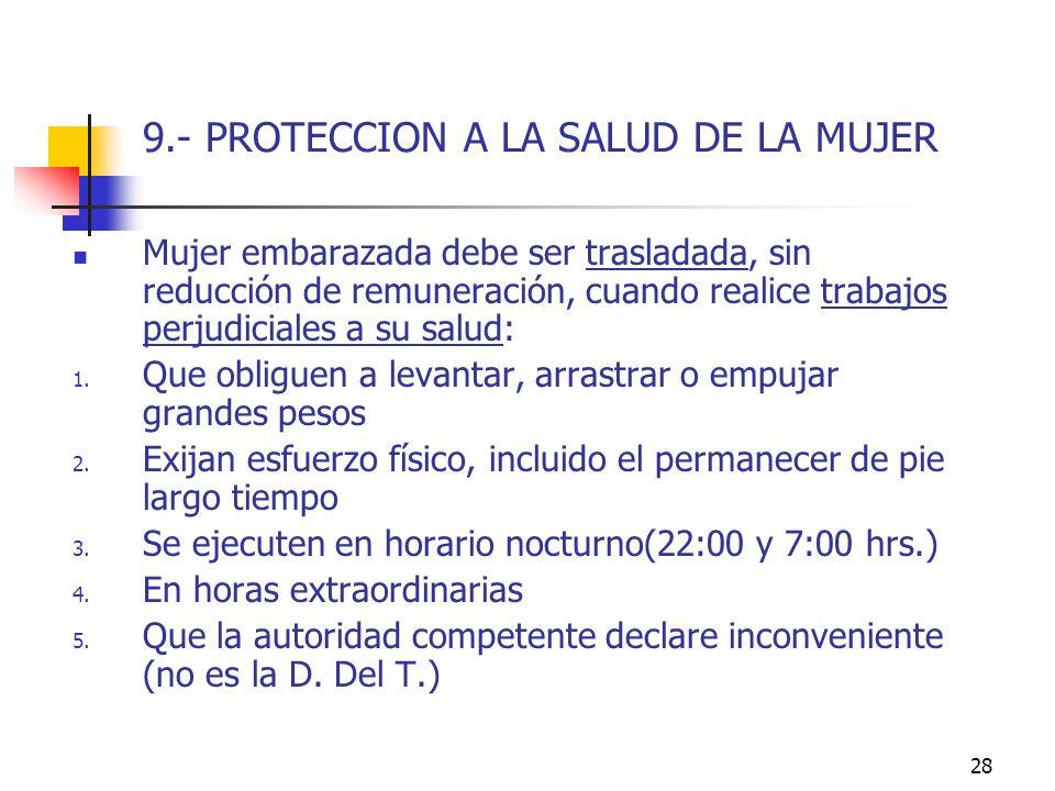28 9.- PROTECCION A LA SALUD DE LA MUJER Mujer embarazada debe ser trasladada, sin reducción de remuneración, cuando realice trabajos perjudiciales a su salud: 1.