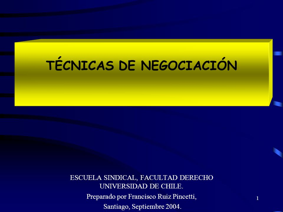 1 TÉCNICAS DE NEGOCIACIÓN ESCUELA SINDICAL, FACULTAD DERECHO UNIVERSIDAD DE CHILE. Preparado por Francisco Ruiz Pincetti, Santiago, Septiembre 2004.