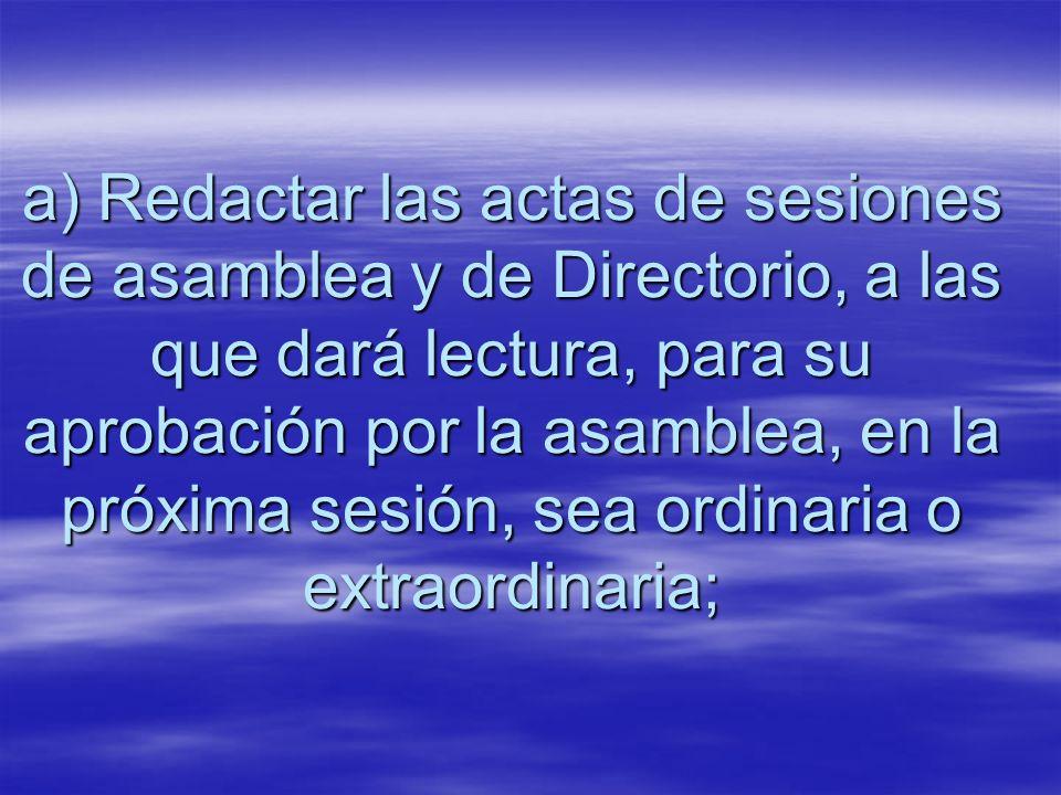 a) Redactar las actas de sesiones de asamblea y de Directorio, a las que dará lectura, para su aprobación por la asamblea, en la próxima sesión, sea ordinaria o extraordinaria;