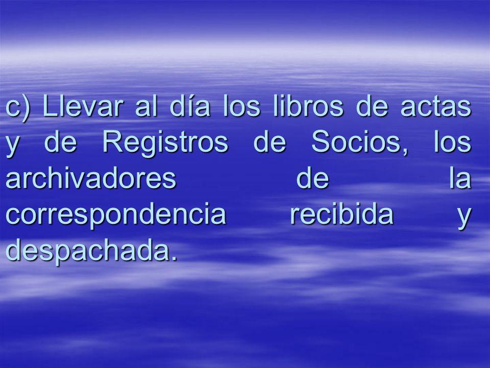 c) Llevar al día los libros de actas y de Registros de Socios, los archivadores de la correspondencia recibida y despachada.