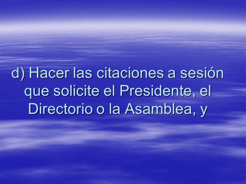 d) Hacer las citaciones a sesión que solicite el Presidente, el Directorio o la Asamblea, y