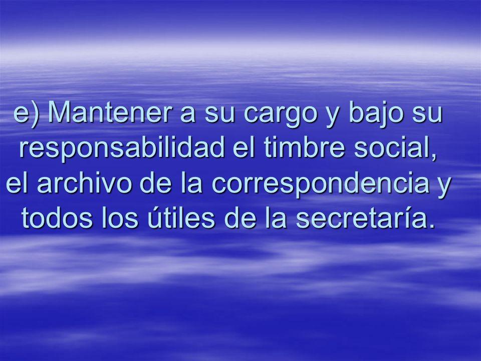 e) Mantener a su cargo y bajo su responsabilidad el timbre social, el archivo de la correspondencia y todos los útiles de la secretaría.