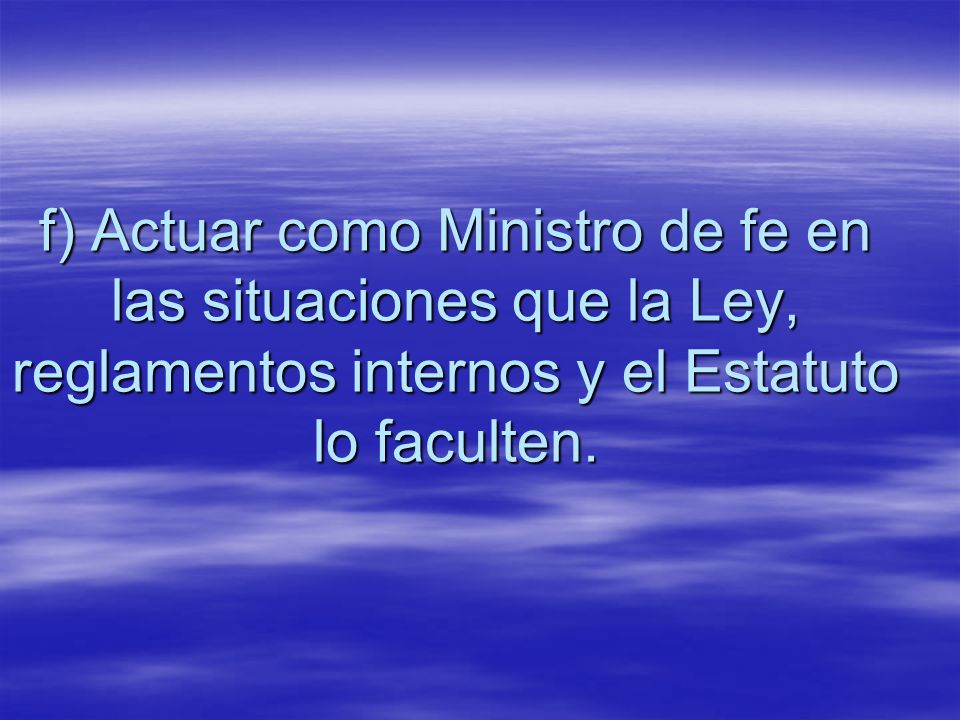 f) Actuar como Ministro de fe en las situaciones que la Ley, reglamentos internos y el Estatuto lo faculten.