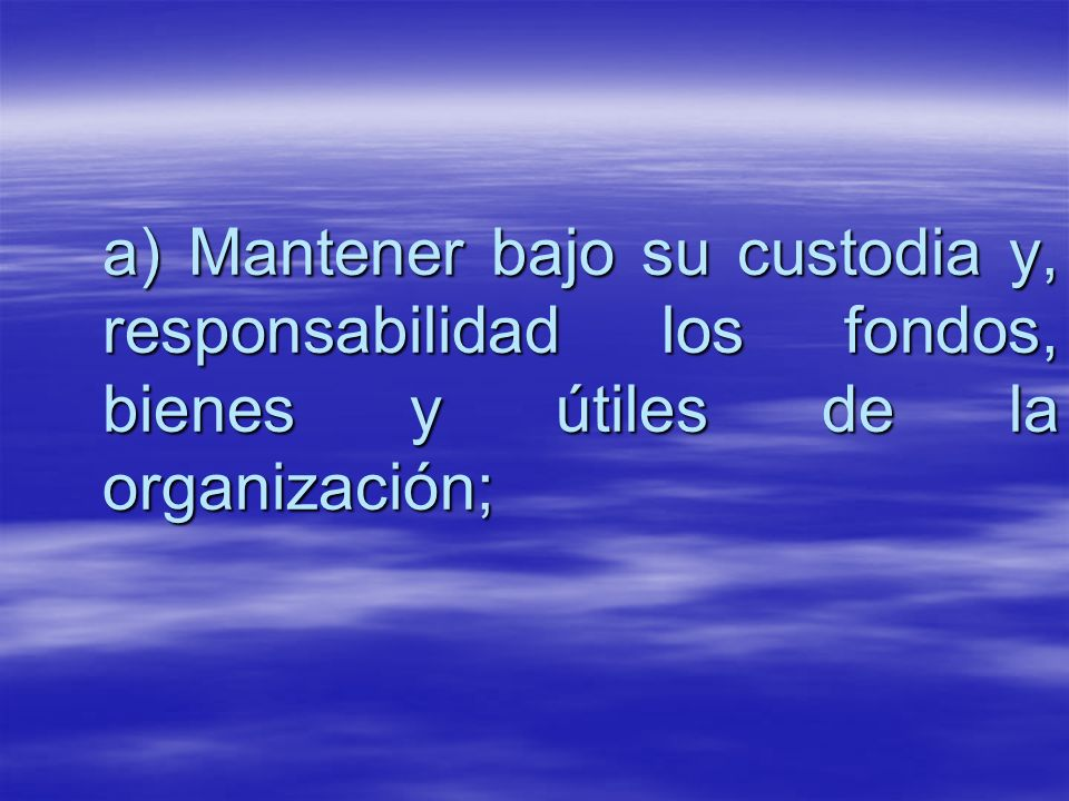 a) Mantener bajo su custodia y, responsabilidad los fondos, bienes y útiles de la organización;