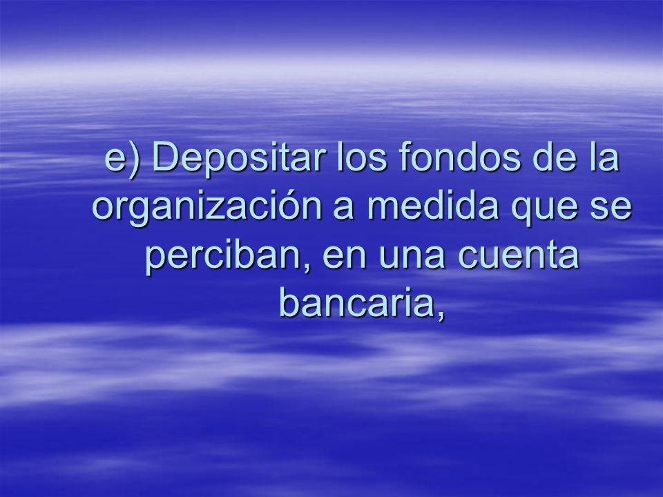 e) Depositar los fondos de la organización a medida que se perciban, en una cuenta bancaria,