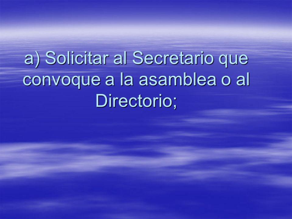 a) Solicitar al Secretario que convoque a la asamblea o al Directorio;