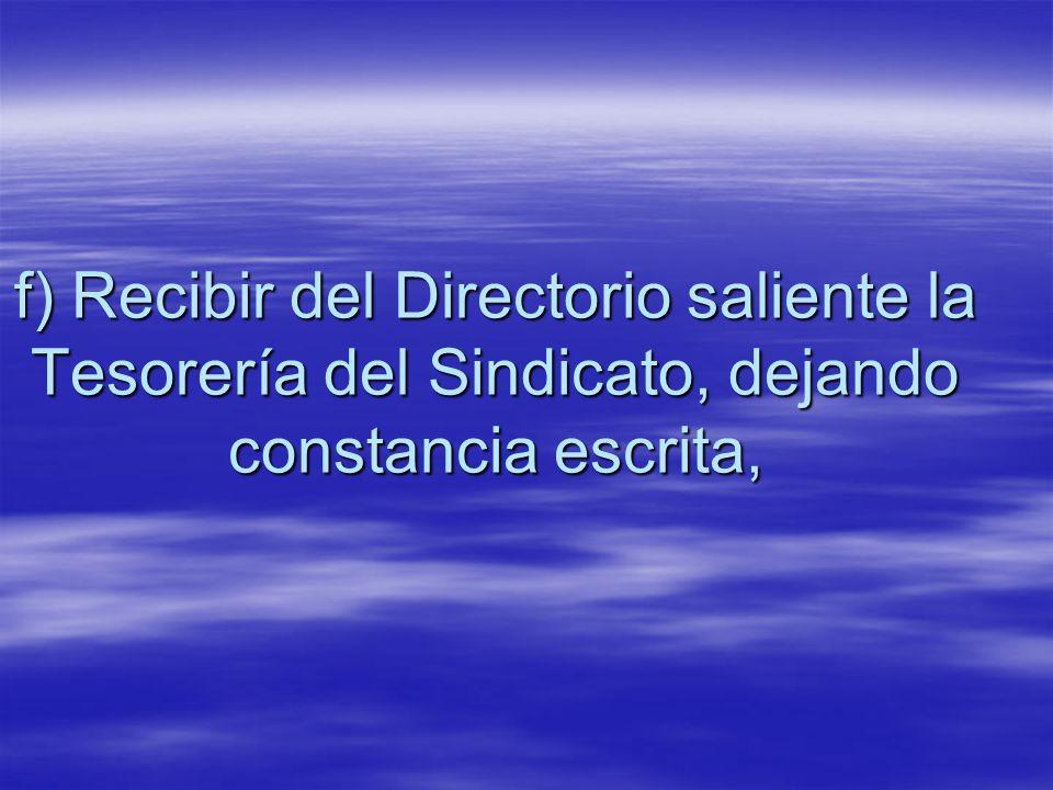 f) Recibir del Directorio saliente la Tesorería del Sindicato, dejando constancia escrita,