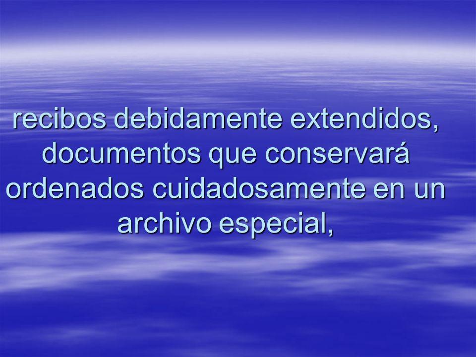 recibos debidamente extendidos, documentos que conservará ordenados cuidadosamente en un archivo especial,