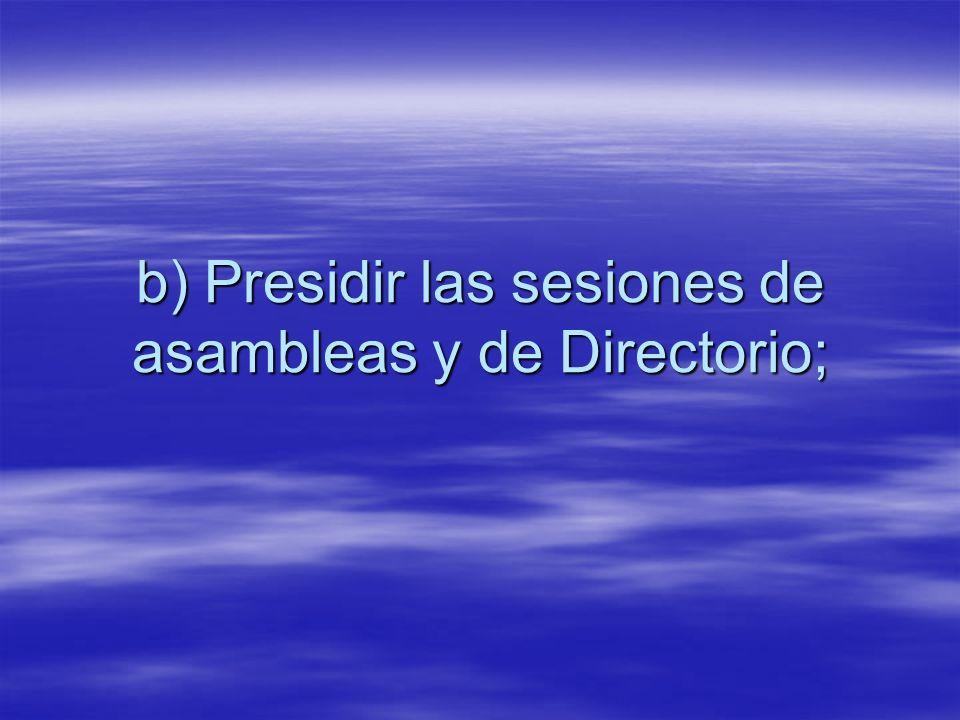 b) Presidir las sesiones de asambleas y de Directorio;