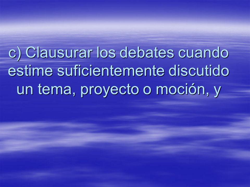 c) Clausurar los debates cuando estime suficientemente discutido un tema, proyecto o moción, y