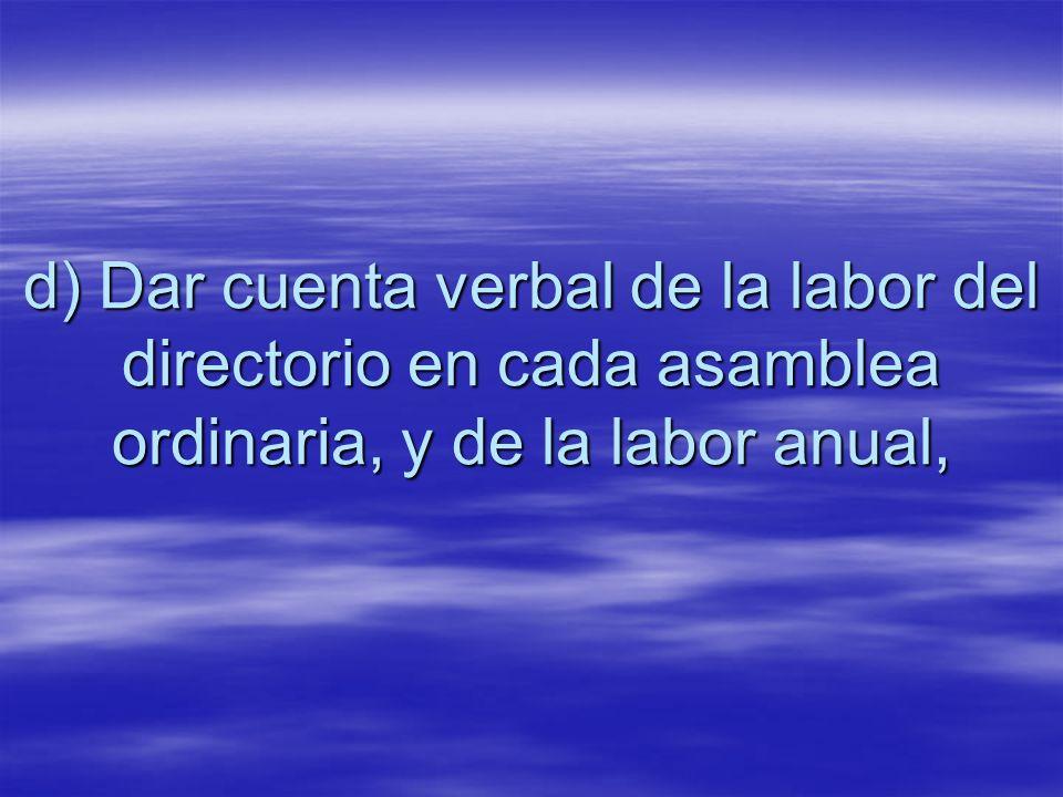 d) Dar cuenta verbal de la labor del directorio en cada asamblea ordinaria, y de la labor anual,