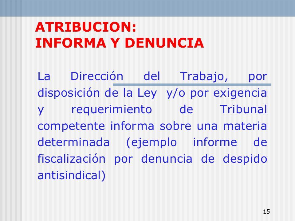 15 ATRIBUCION: INFORMA Y DENUNCIA La Dirección del Trabajo, por disposición de la Ley y/o por exigencia y requerimiento de Tribunal competente informa