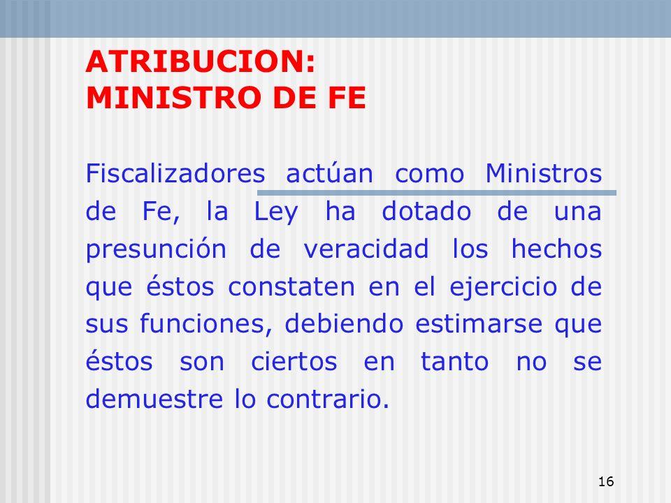 16 ATRIBUCION: MINISTRO DE FE Fiscalizadores actúan como Ministros de Fe, la Ley ha dotado de una presunción de veracidad los hechos que éstos constat