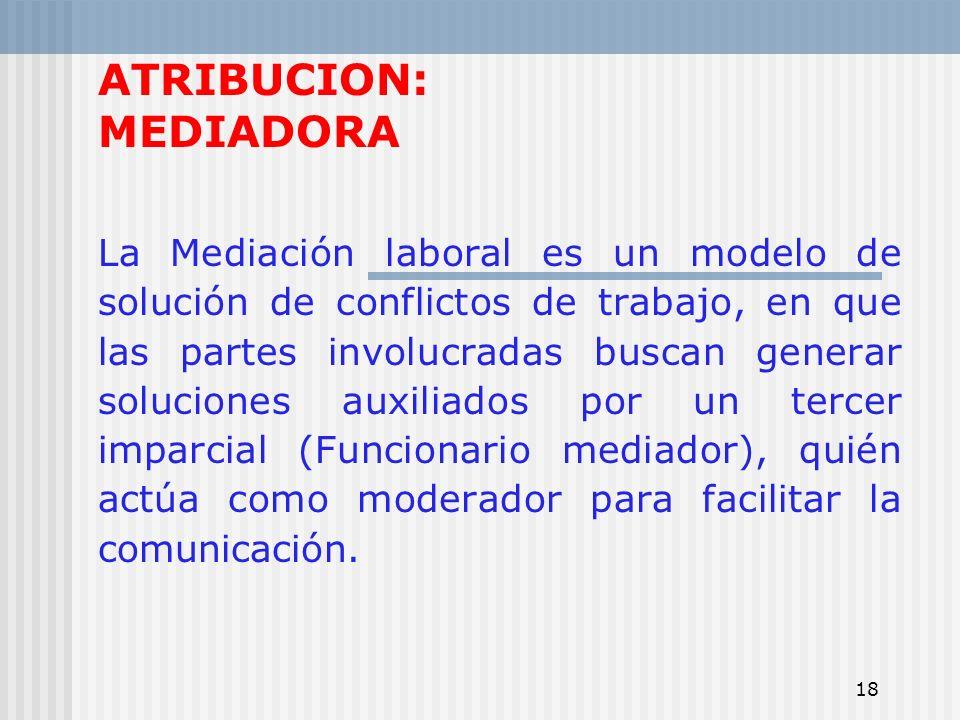 18 ATRIBUCION: MEDIADORA La Mediación laboral es un modelo de solución de conflictos de trabajo, en que las partes involucradas buscan generar solucio