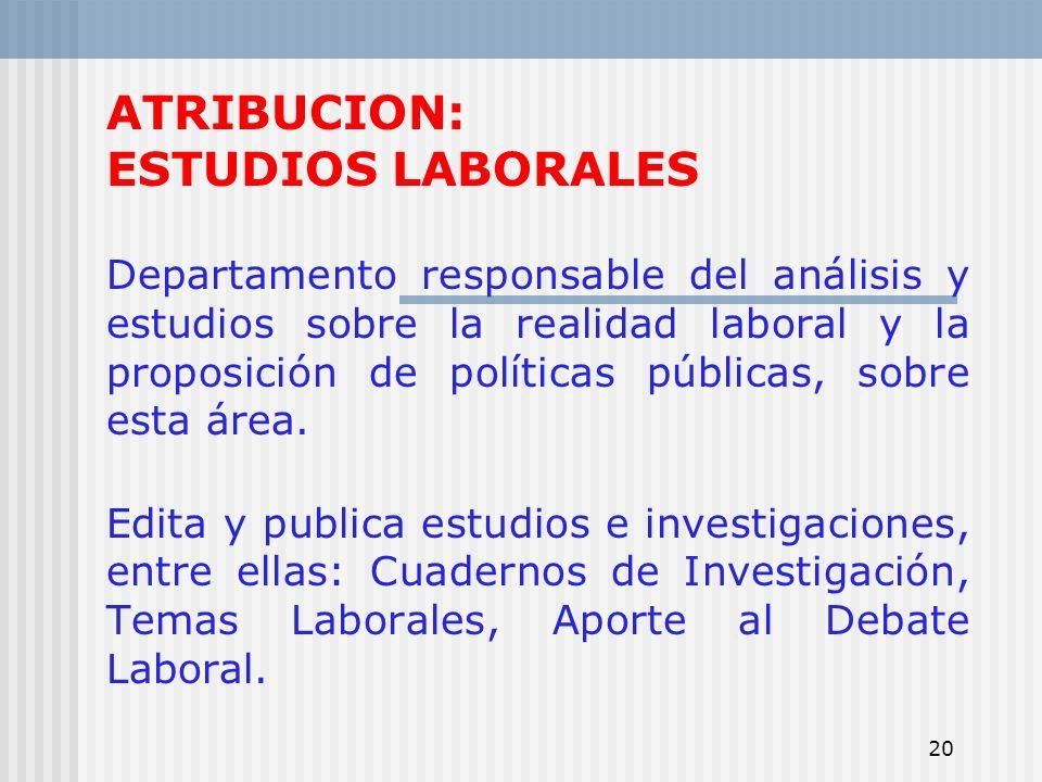 20 ATRIBUCION: ESTUDIOS LABORALES Departamento responsable del análisis y estudios sobre la realidad laboral y la proposición de políticas públicas, s