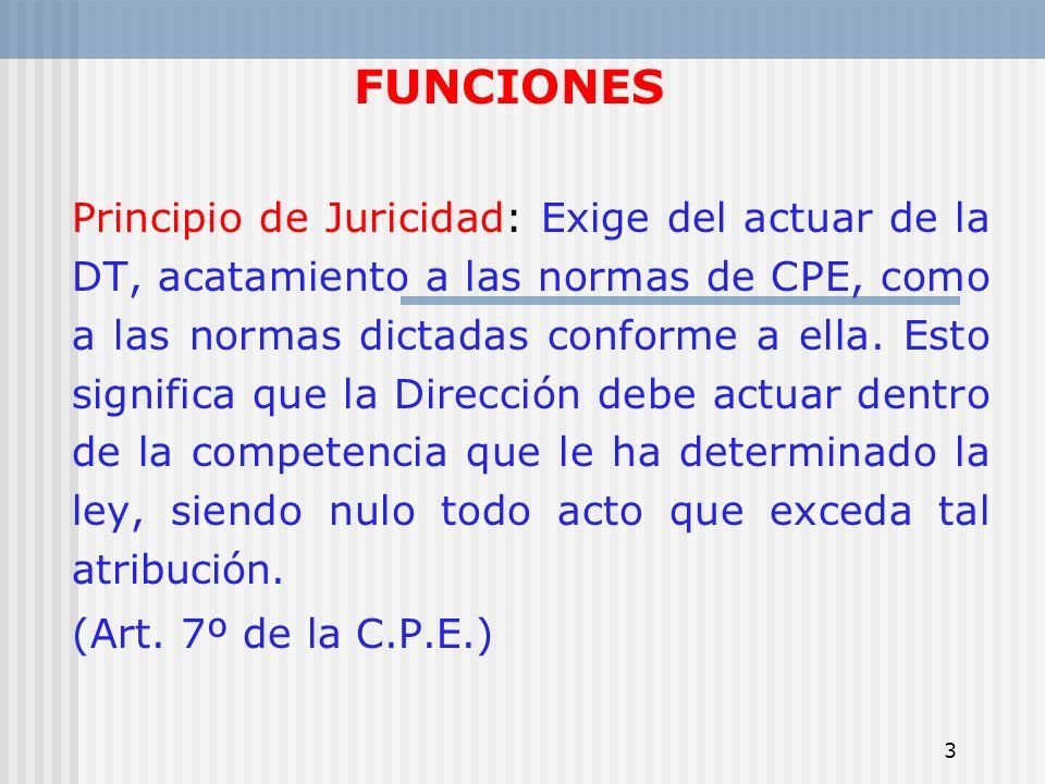 3 FUNCIONES Principio de Juricidad: Exige del actuar de la DT, acatamiento a las normas de CPE, como a las normas dictadas conforme a ella. Esto signi