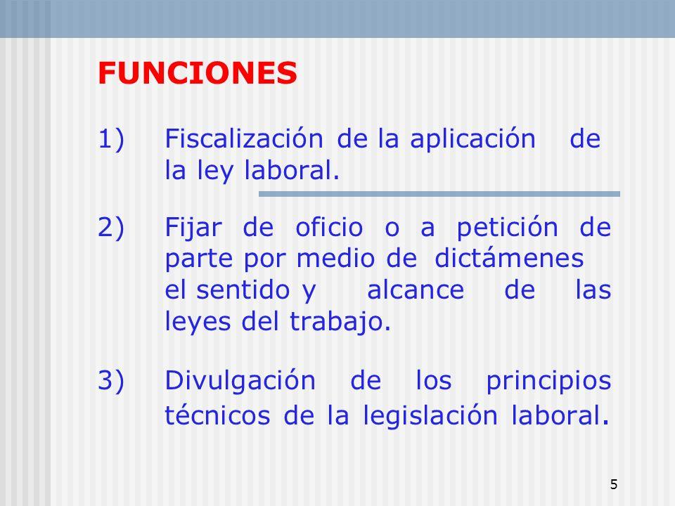 5 FUNCIONES 1)Fiscalización de la aplicación de la ley laboral. 2)Fijar de oficio o a petición de parte por medio de dictámenes el sentido y alcance d