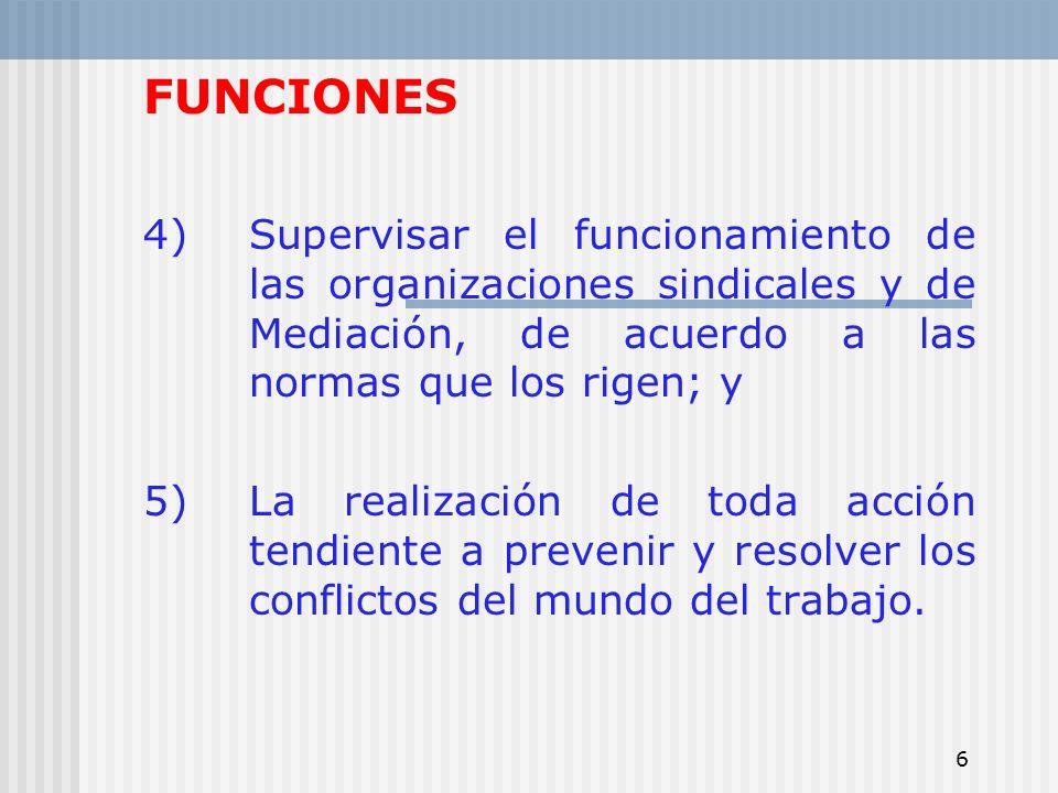 6 FUNCIONES 4)Supervisar el funcionamiento de las organizaciones sindicales y de Mediación, de acuerdo a las normas que los rigen; y 5)La realización