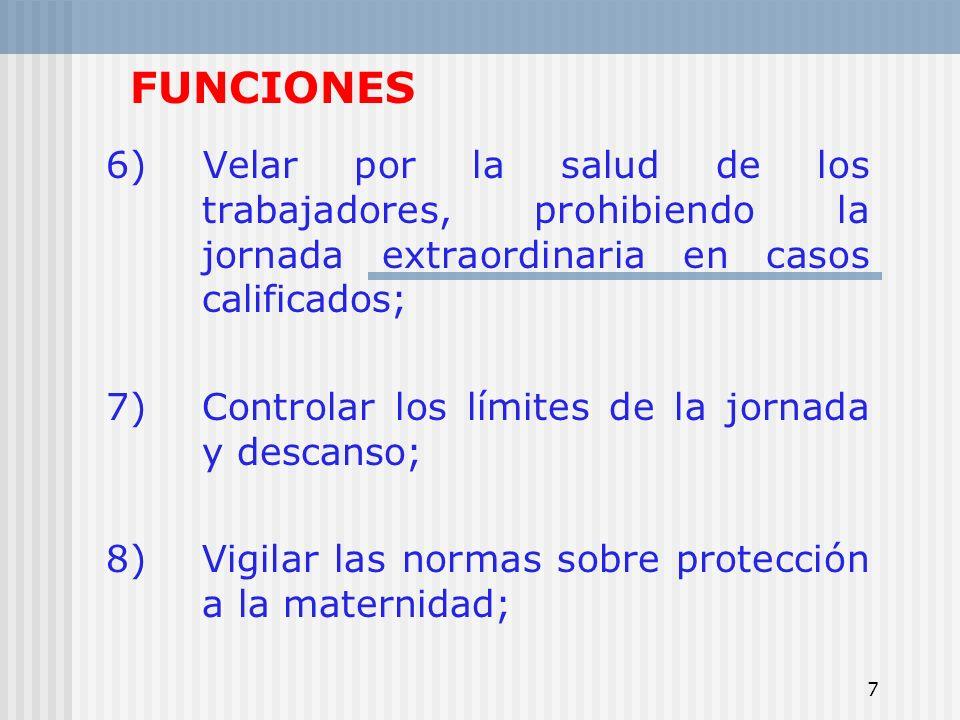 7 FUNCIONES 6) Velar por la salud de los trabajadores, prohibiendo la jornada extraordinaria en casos calificados; 7) Controlar los límites de la jorn