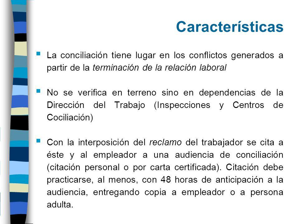 Características La conciliación tiene lugar en los conflictos generados a partir de la terminación de la relación laboral No se verifica en terreno si