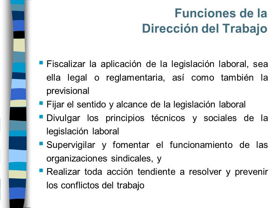 Funciones de la Dirección del Trabajo Fiscalizar la aplicación de la legislación laboral, sea ella legal o reglamentaria, así como también la previsio