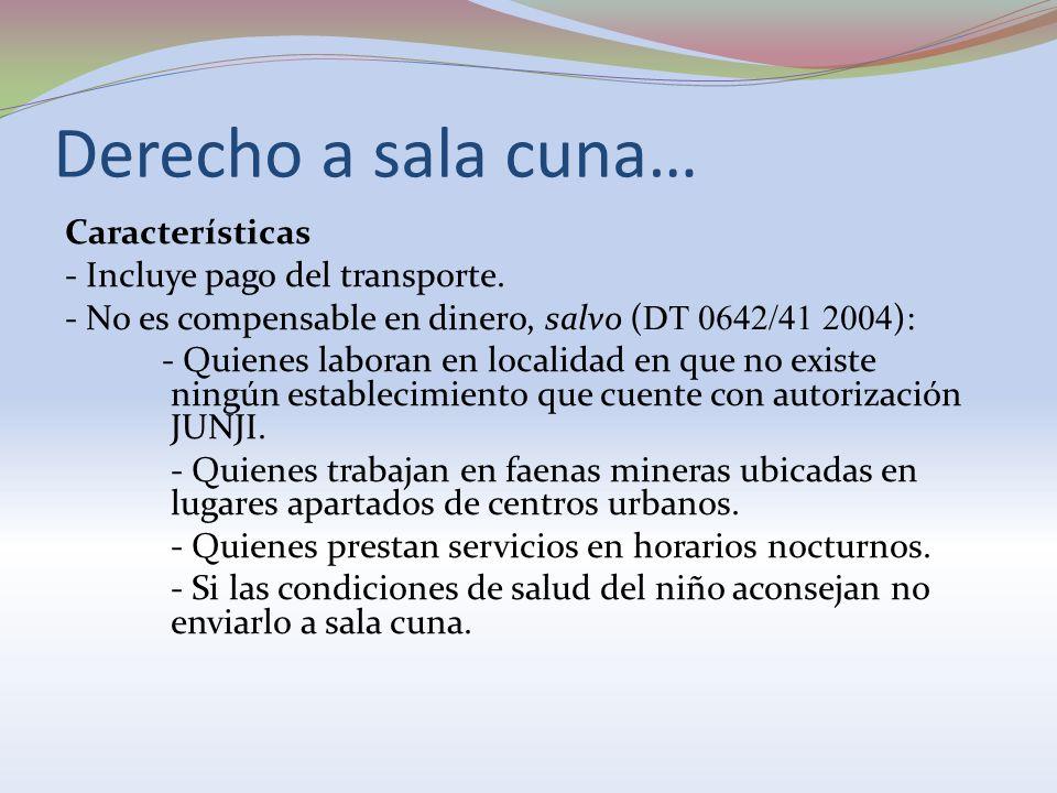 Derecho a sala cuna… Características - Incluye pago del transporte. - No es compensable en dinero, salvo ( DT 0642/41 2004 ): - Quienes laboran en loc