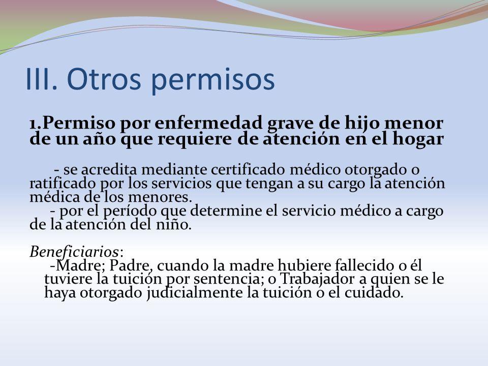 III. Otros permisos 1.Permiso por enfermedad grave de hijo menor de un año que requiere de atención en el hogar - se acredita mediante certificado méd