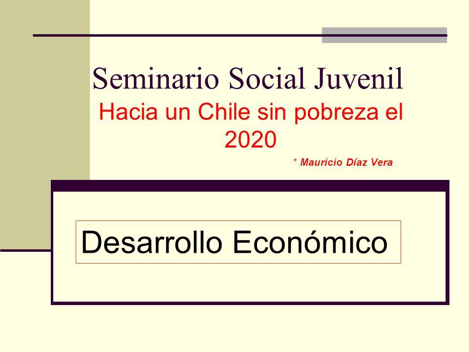 Seminario Social Juvenil Hacia un Chile sin pobreza el 2020 * Mauricio Díaz Vera Desarrollo Económico