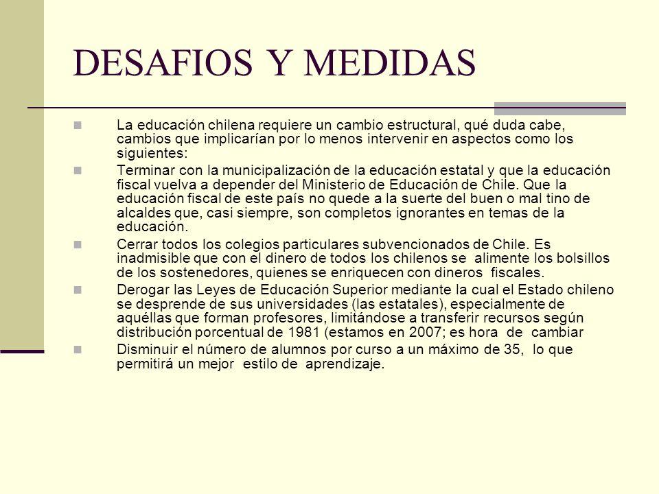DESAFIOS Y MEDIDAS La educación chilena requiere un cambio estructural, qué duda cabe, cambios que implicarían por lo menos intervenir en aspectos como los siguientes: Terminar con la municipalización de la educación estatal y que la educación fiscal vuelva a depender del Ministerio de Educación de Chile.