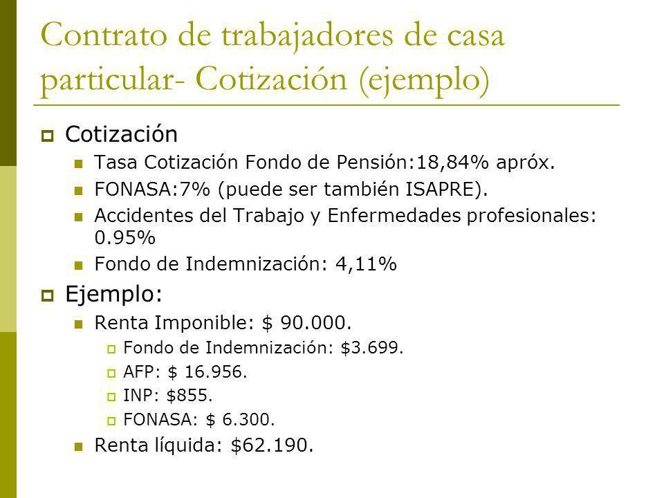 Contrato de trabajadores de casa particular- Cotización (ejemplo) Cotización Tasa Cotización Fondo de Pensión:18,84% apróx. FONASA:7% (puede ser tambi
