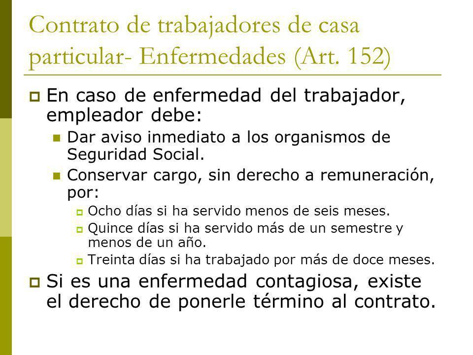 Contrato de trabajadores de casa particular- Enfermedades (Art. 152) En caso de enfermedad del trabajador, empleador debe: Dar aviso inmediato a los o