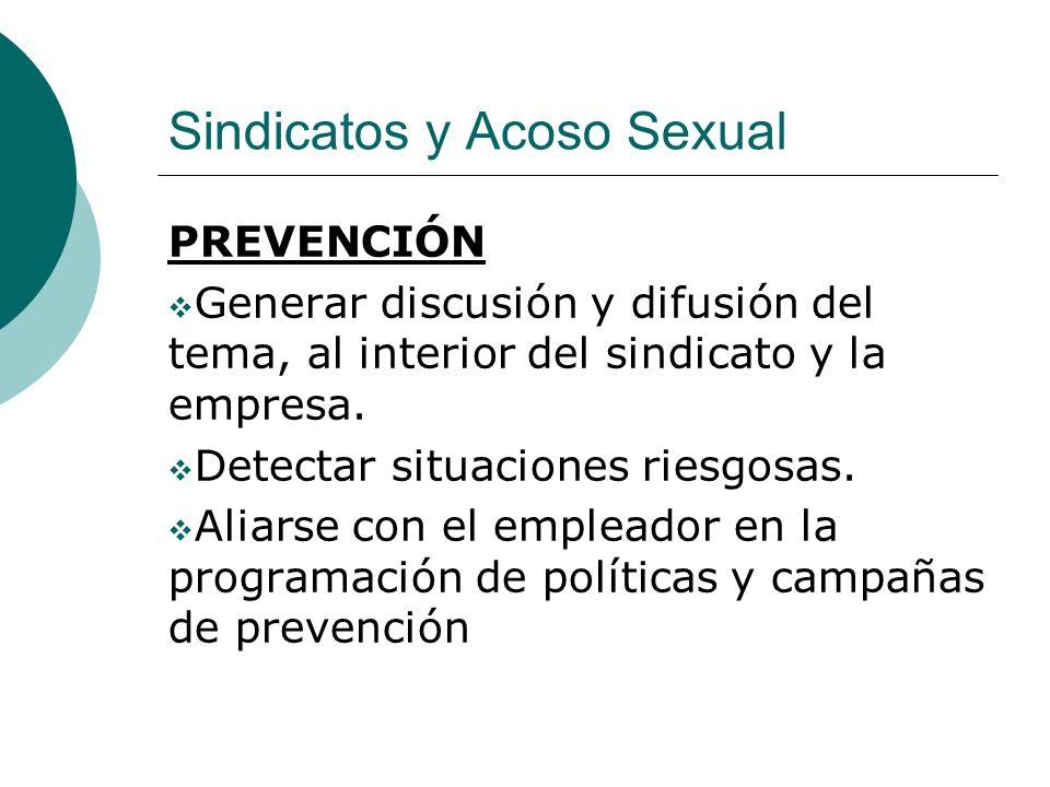 Sindicatos y Acoso Sexual PREVENCIÓN Generar discusión y difusión del tema, al interior del sindicato y la empresa. Detectar situaciones riesgosas. Al