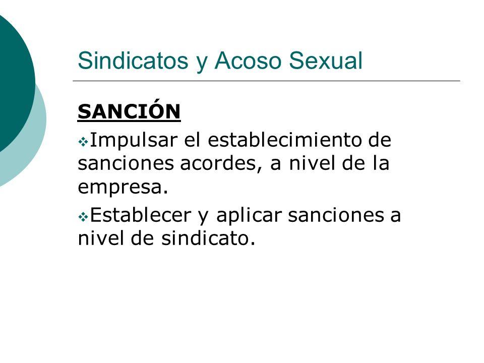 Sindicatos y Acoso Sexual SANCIÓN Impulsar el establecimiento de sanciones acordes, a nivel de la empresa. Establecer y aplicar sanciones a nivel de s