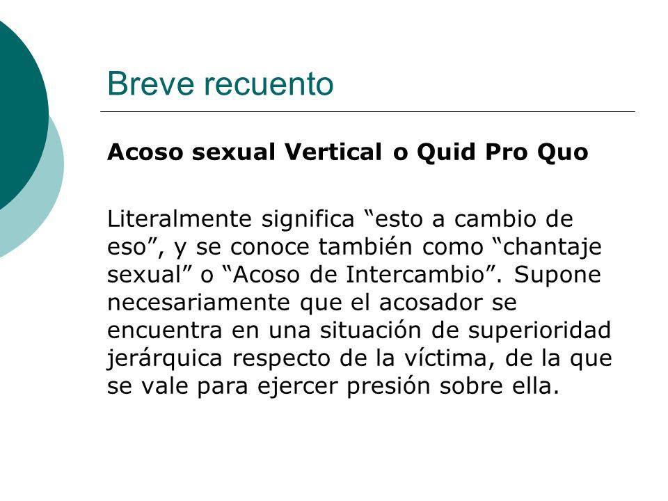 Breve recuento Acoso sexual Vertical o Quid Pro Quo Literalmente significa esto a cambio de eso, y se conoce también como chantaje sexual o Acoso de I