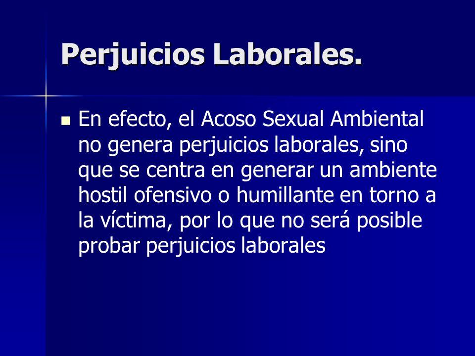 Perjuicios Laborales. En efecto, el Acoso Sexual Ambiental no genera perjuicios laborales, sino que se centra en generar un ambiente hostil ofensivo o