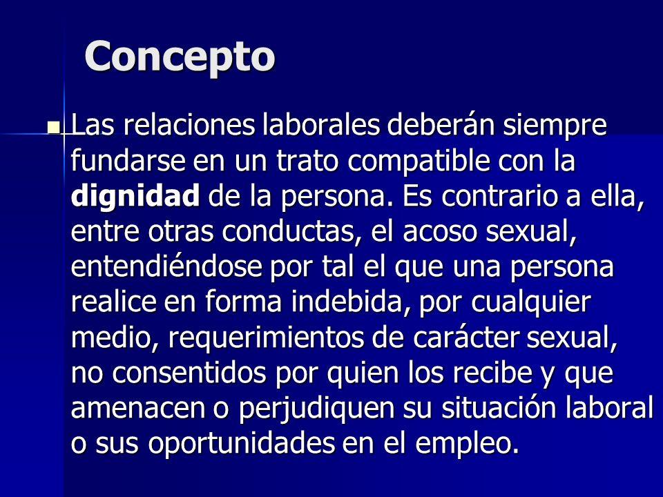 Concepto Las relaciones laborales deberán siempre fundarse en un trato compatible con la dignidad de la persona. Es contrario a ella, entre otras cond