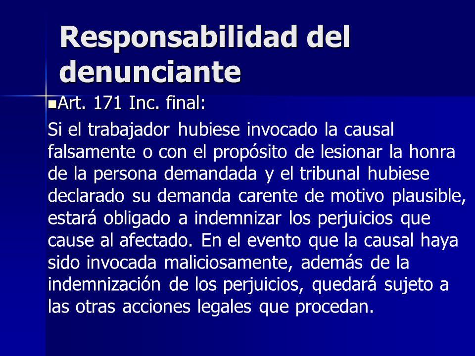 Responsabilidad del denunciante Art. 171 Inc. final: Art. 171 Inc. final: Si el trabajador hubiese invocado la causal falsamente o con el propósito de