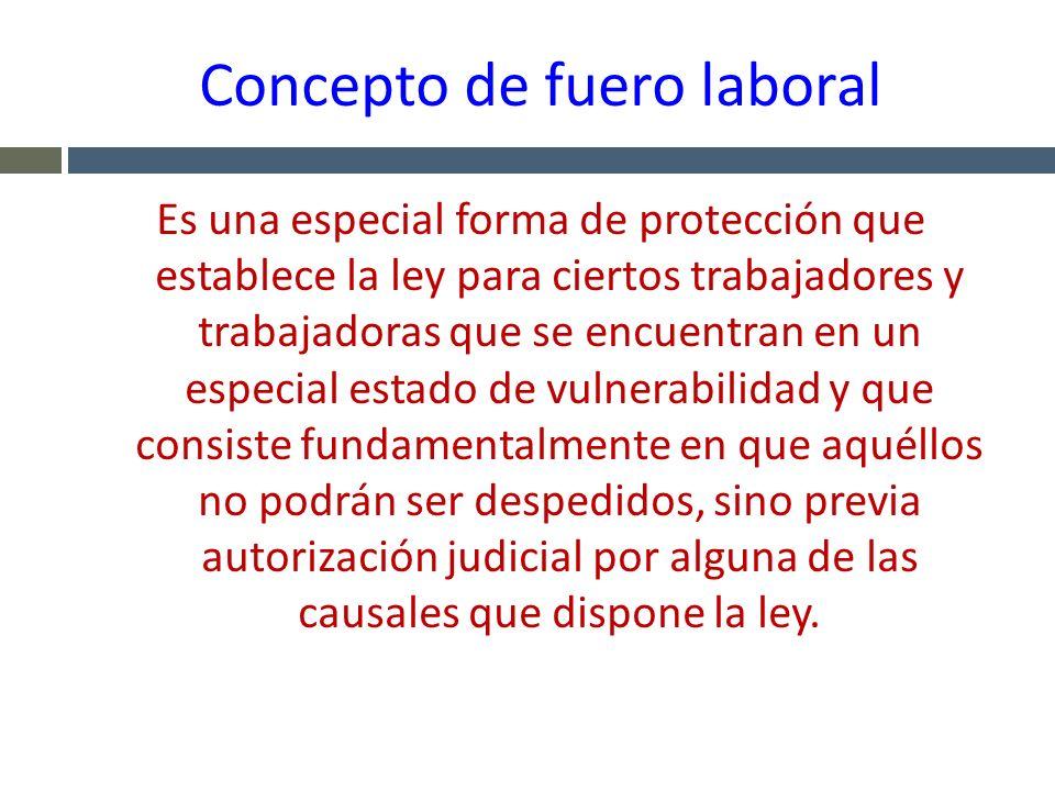 Concepto de fuero laboral Es una especial forma de protección que establece la ley para ciertos trabajadores y trabajadoras que se encuentran en un es