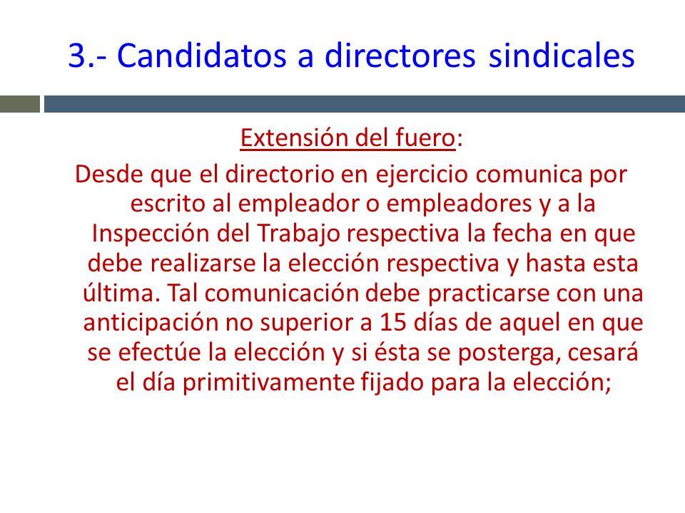 3.- Candidatos a directores sindicales Extensión del fuero: Desde que el directorio en ejercicio comunica por escrito al empleador o empleadores y a l