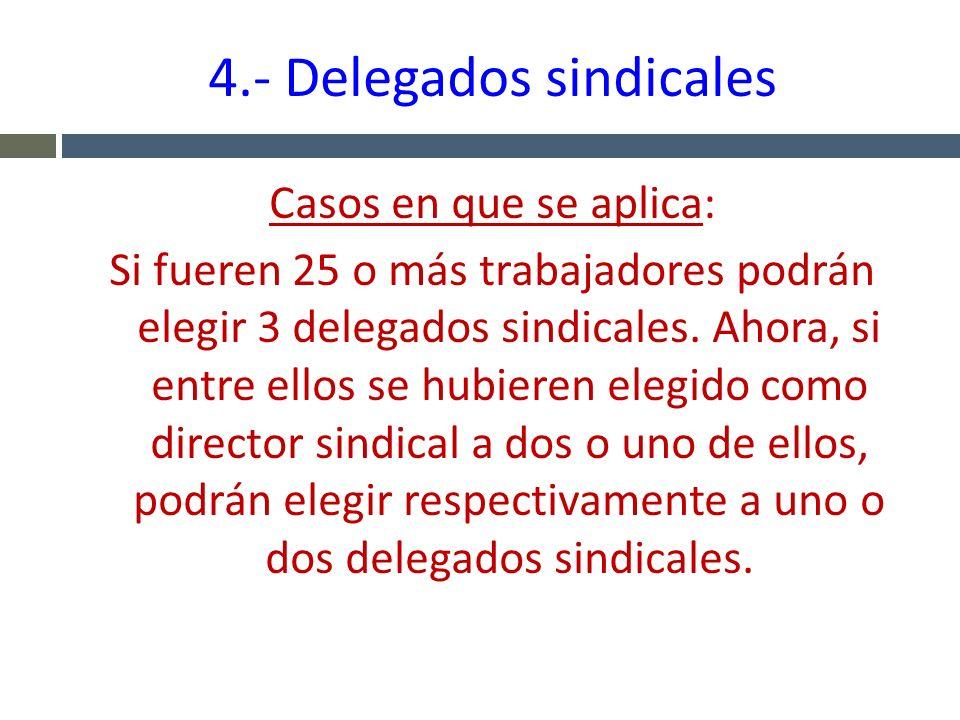 4.- Delegados sindicales Casos en que se aplica: Si fueren 25 o más trabajadores podrán elegir 3 delegados sindicales. Ahora, si entre ellos se hubier