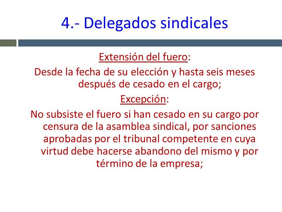 4.- Delegados sindicales Extensión del fuero: Desde la fecha de su elección y hasta seis meses después de cesado en el cargo; Excepción: No subsiste e