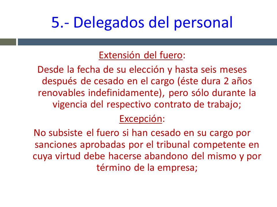 5.- Delegados del personal Extensión del fuero: Desde la fecha de su elección y hasta seis meses después de cesado en el cargo (éste dura 2 años renov