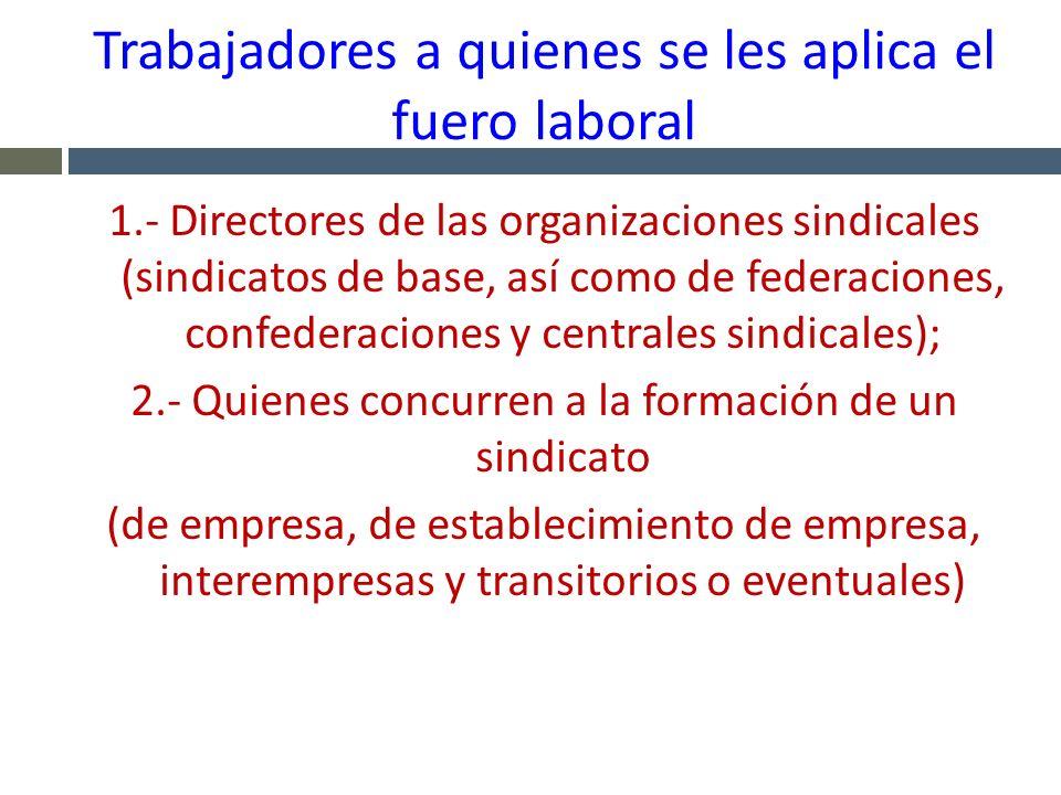 Trabajadores a quienes se les aplica el fuero laboral 1.- Directores de las organizaciones sindicales (sindicatos de base, así como de federaciones, c