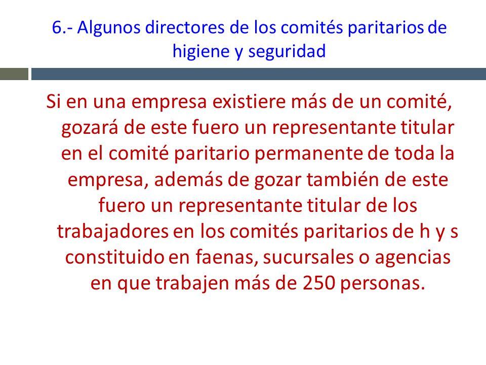 6.- Algunos directores de los comités paritarios de higiene y seguridad Si en una empresa existiere más de un comité, gozará de este fuero un represen