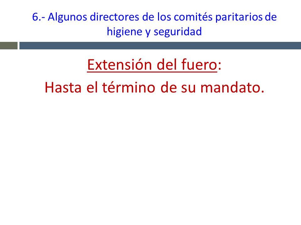 6.- Algunos directores de los comités paritarios de higiene y seguridad Extensión del fuero: Hasta el término de su mandato.