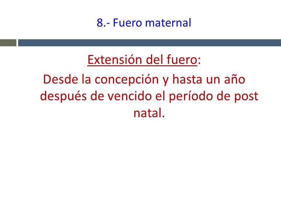 8.- Fuero maternal Extensión del fuero: Desde la concepción y hasta un año después de vencido el período de post natal.