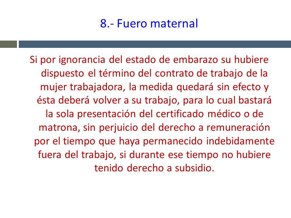 8.- Fuero maternal Si por ignorancia del estado de embarazo su hubiere dispuesto el término del contrato de trabajo de la mujer trabajadora, la medida