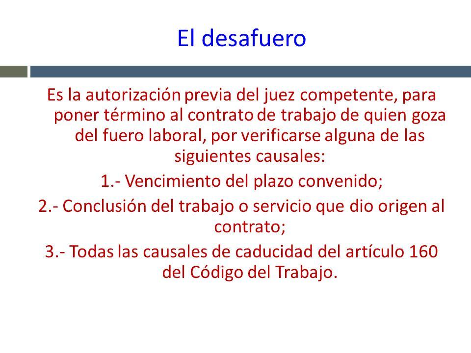 El desafuero Es la autorización previa del juez competente, para poner término al contrato de trabajo de quien goza del fuero laboral, por verificarse