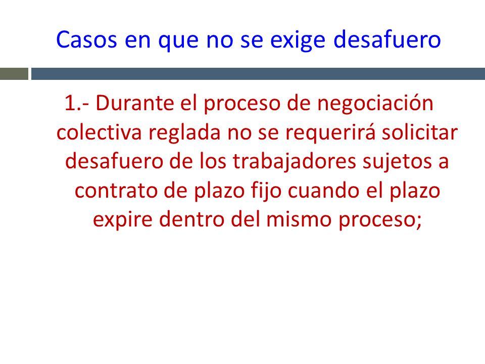 Casos en que no se exige desafuero 1.- Durante el proceso de negociación colectiva reglada no se requerirá solicitar desafuero de los trabajadores suj